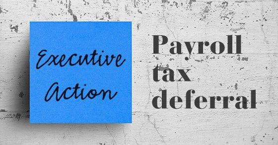 What does the executive action deferring payroll taxes mean for employers and employees?